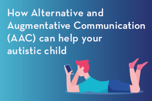 How Alternative and Augmentative Communication (AAC) can help your autistic child