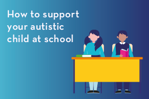 How to support your autistic child at school
